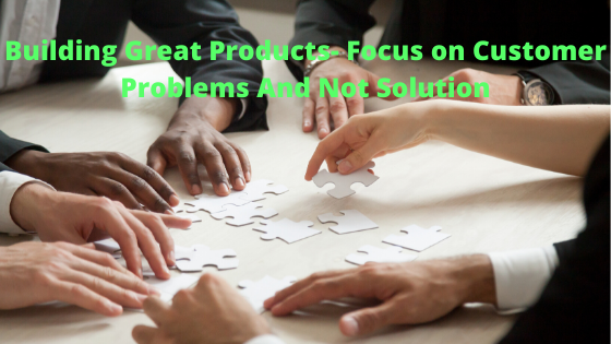 Building Great Products- Listen to customer problems and not solution